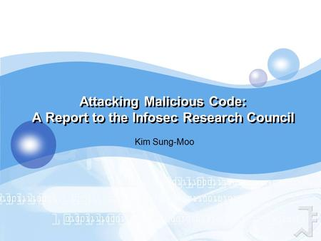 Attacking Malicious Code: A Report to the Infosec Research Council Kim Sung-Moo.