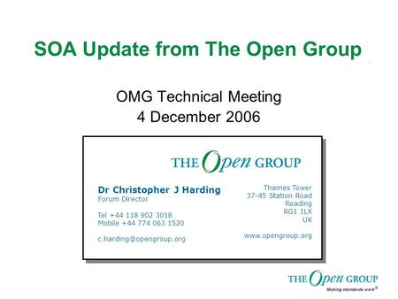 SOA Update from The Open Group OMG Technical Meeting 4 December 2006 Dr Christopher J Harding Forum Director Tel +44 118 902 3018 Mobile +44 774 063 1520.