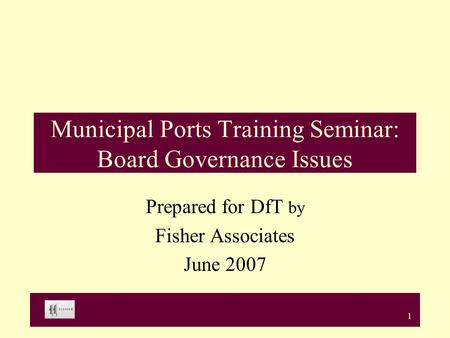 1 Municipal Ports Training Seminar: Board Governance Issues Prepared for DfT by Fisher Associates June 2007.