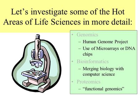 Let's investigate some of the Hot Areas of Life Sciences in more detail: Genomics –Human Genome Project –Use of Microarrays or DNA chips Bioinformatics.
