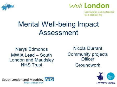 Mental Well-being Impact Assessment Nerys Edmonds MWIA Lead – South London and Maudsley NHS Trust Nicola Durrant Community projects Officer Groundwork.