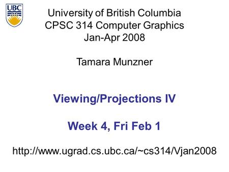 University of British Columbia CPSC 314 Computer Graphics Jan-Apr 2008 Tamara Munzner  Viewing/Projections IV.