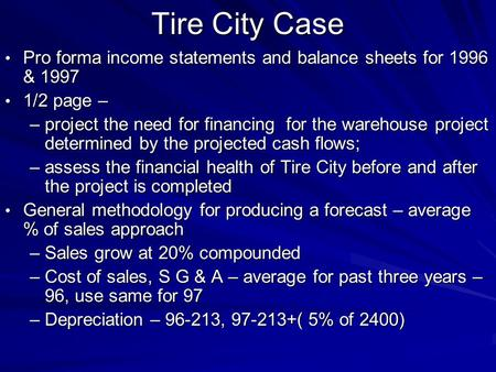 Tire City Case Pro forma income statements and balance sheets for 1996 & 1997 1/2 page – project the need for financing for the warehouse project determined.