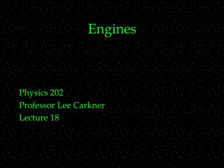 Engines Physics 202 Professor Lee Carkner Lecture 18.
