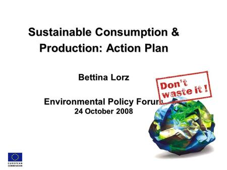 Sustainable Consumption & Production: Action Plan Bettina Lorz Environmental Policy Forum 24 October 2008.