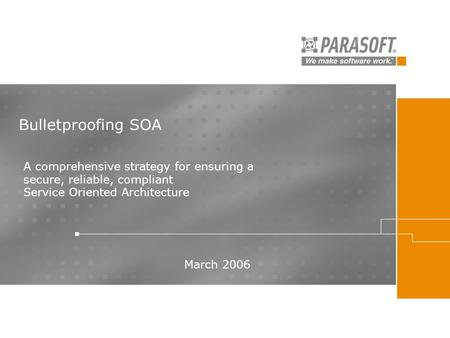 Bulletproofing SOA March 2006 A comprehensive strategy for ensuring a secure, reliable, compliant Service Oriented Architecture.