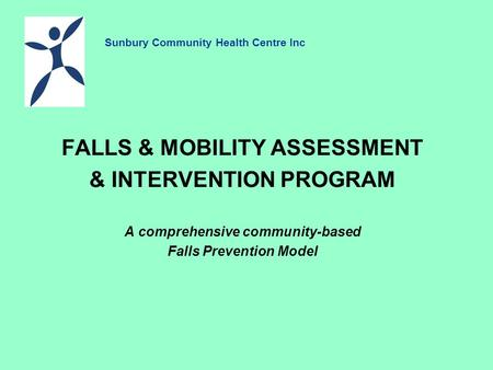 FALLS & MOBILITY ASSESSMENT & INTERVENTION PROGRAM A comprehensive community-based Falls Prevention Model Sunbury Community Health Centre Inc.