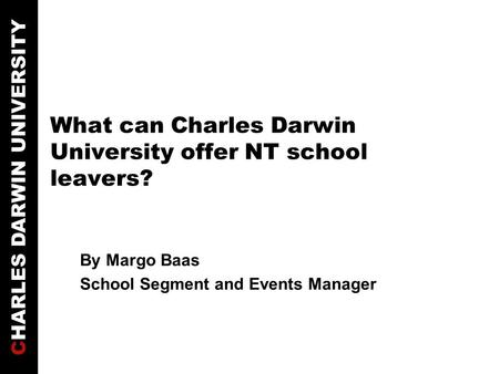 CHARLES DARWIN UNIVERSITY What can Charles Darwin University offer NT school leavers? By Margo Baas School Segment and Events Manager.