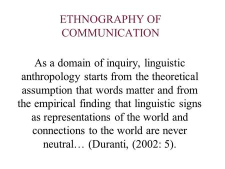 ETHNOGRAPHY OF COMMUNICATION As a domain of inquiry, linguistic anthropology starts from the theoretical assumption that words matter and from the empirical.