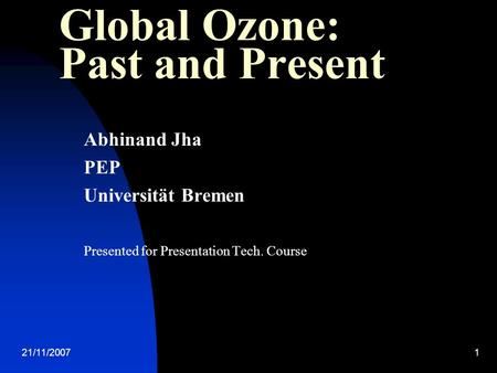 21/11/20071 Global Ozone: Past and Present Abhinand Jha PEP Universität Bremen Presented for Presentation Tech. Course.