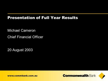 Presentation of Full Year Results Michael Cameron Chief Financial Officer 20 August 2003 www.commbank.com.au.