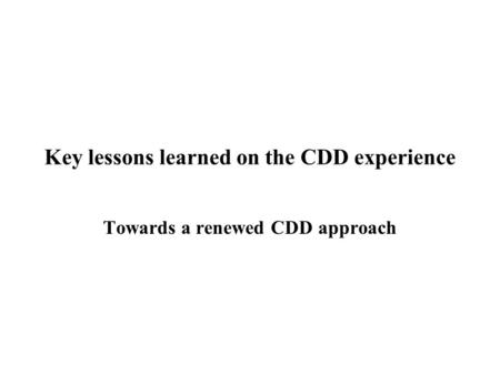 Key lessons learned on the CDD experience Towards a renewed CDD approach.