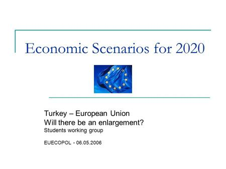 Economic Scenarios for 2020 Turkey – European Union Will there be an enlargement? Students working group EUECOPOL - 06.05.2006.