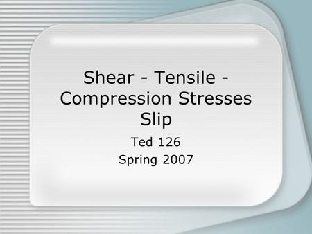 Shear - Tensile - Compression Stresses Slip Ted 126 Spring 2007.