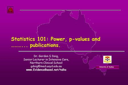 University of Sydney Statistics 101: Power, p-values and ………... publications. Dr. Gordon S Doig, Senior Lecturer in Intensive Care, Northern Clinical School.