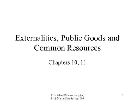 Principles of Microeconomics, Prof. Maclachlan, Spring 2006 1 Externalities, Public Goods and Common Resources Chapters 10, 11.
