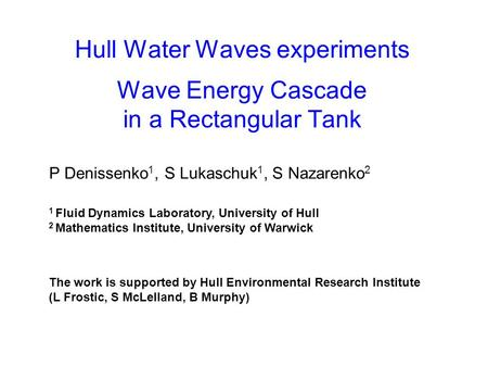 Hull Water Waves experiments Wave Energy Cascade in a Rectangular Tank P Denissenko 1, S Lukaschuk 1, S Nazarenko 2 1 Fluid Dynamics Laboratory, University.