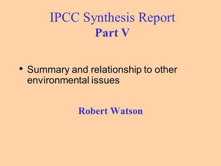 IPCC Synthesis Report Part V Summary and relationship to other environmental issues Robert Watson.