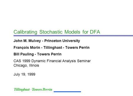 CAS 1999 Dynamic Financial Analysis Seminar Chicago, Illinois July 19, 1999 Calibrating Stochastic Models for DFA John M. Mulvey - Princeton University.