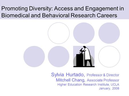 Promoting Diversity: Access and Engagement in Biomedical and Behavioral Research Careers Sylvia Hurtado, Professor & Director Mitchell Chang, Associate.