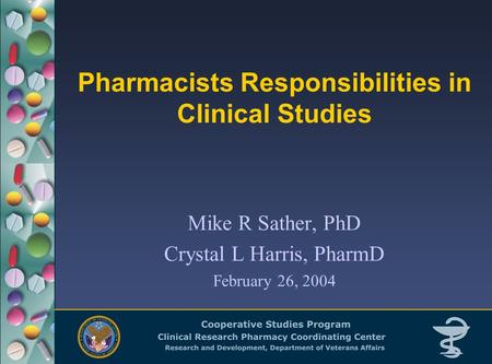 Pharmacists Responsibilities in Clinical Studies Mike R Sather, PhD Crystal L Harris, PharmD February 26, 2004.
