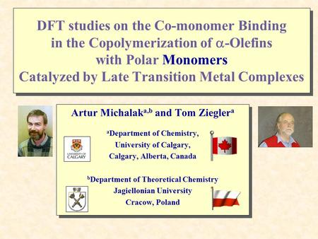 DFT studies on the Co-monomer Binding in the Copolymerization of  -Olefins with Polar Monomers Catalyzed by Late Transition Metal Complexes Artur Michalak.