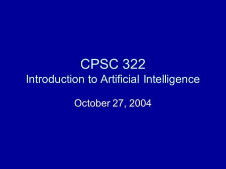CPSC 322 Introduction to Artificial Intelligence October 27, 2004.