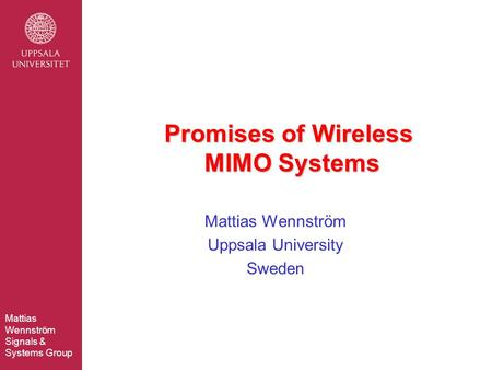 Mattias Wennström Signals & Systems Group Mattias Wennström Uppsala University Sweden Promises of Wireless MIMO Systems.