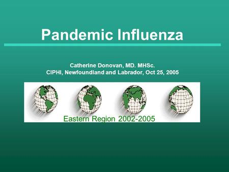 Pandemic Influenza Catherine Donovan, MD. MHSc. CIPHI, Newfoundland and Labrador, Oct 25, 2005 Eastern Region 2002-2005.