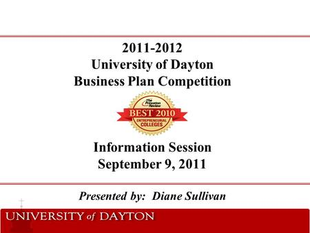 2011-2012 University of Dayton Business Plan Competition Information Session September 9, 2011 Presented by: Diane Sullivan.