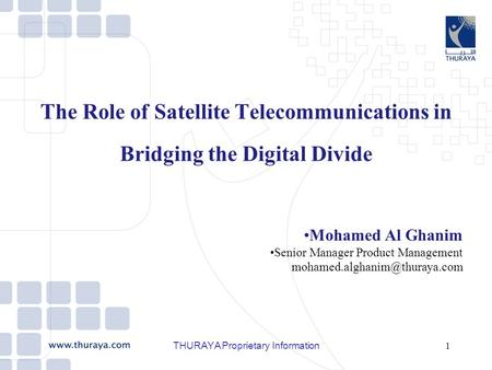 THURAYA Proprietary Information1 The Role of Satellite Telecommunications in Bridging the Digital Divide Mohamed Al Ghanim Senior Manager Product Management.