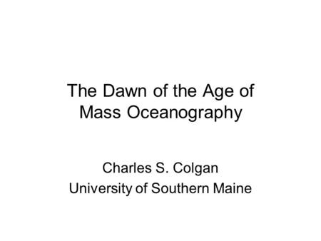 The Dawn of the Age of Mass Oceanography Charles S. Colgan University of Southern Maine.