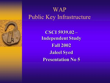 WAP Public Key Infrastructure CSCI 5939.02 – Independent Study Fall 2002 Jaleel Syed Presentation No 5.