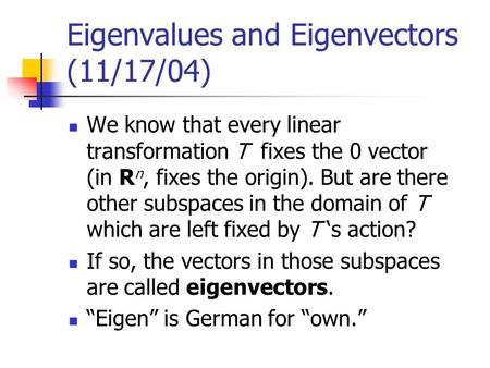 Eigenvalues and Eigenvectors (11/17/04) We know that every linear transformation T fixes the 0 vector (in R n, fixes the origin). But are there other subspaces.