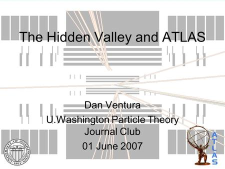 The Hidden Valley and ATLAS Dan Ventura U.Washington Particle Theory Journal Club 01 June 2007.