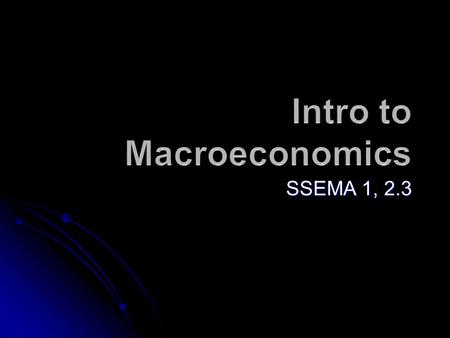 SSEMA 1, 2.3. What is Macroeconomics? The study of the performance of our economy as a whole.