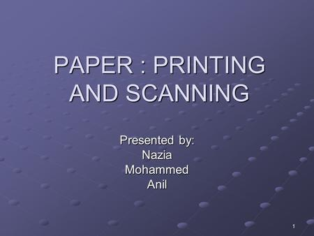 1 PAPER : PRINTING AND SCANNING Presented by: NaziaMohammedAnil.
