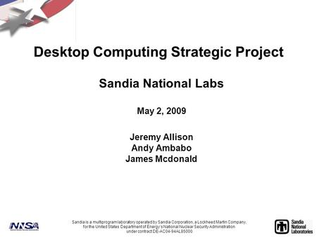 Desktop Computing Strategic Project Sandia National Labs May 2, 2009 Jeremy Allison Andy Ambabo James Mcdonald Sandia is a multiprogram laboratory operated.