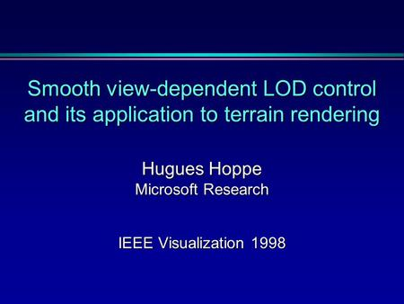 Smooth view-dependent LOD control and its application to terrain rendering Hugues Hoppe Microsoft Research IEEE Visualization 1998.
