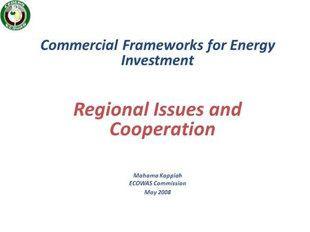 Commercial Frameworks for Energy Investment Regional Issues and Cooperation Mahama Kappiah ECOWAS Commission May 2008.