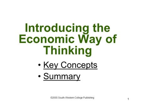 1 Introducing the Economic Way of Thinking Key Concepts Summary ©2005 South-Western College Publishing.