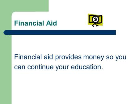 Financial Aid Financial aid provides money so you can continue your education.