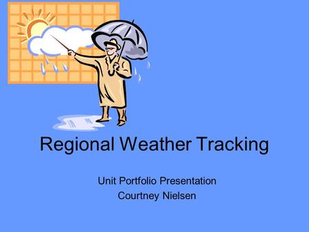Regional Weather Tracking Unit Portfolio Presentation Courtney Nielsen.