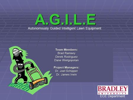A.G.I.L.E Team Members: Brad Ramsey Derek Rodriguez Dane Wielgopolan Project Managers: Dr. Joel Schipper Dr. James Irwin Autonomously Guided Intelligent.