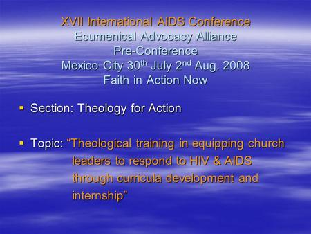 XVII International AIDS Conference Ecumenical Advocacy Alliance Pre-Conference Mexico City 30 th July 2 nd Aug. 2008 Faith <strong>in</strong> Action Now  Section: Theology.