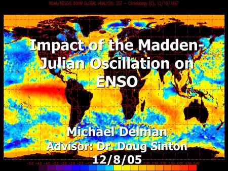 Impact of the Madden- Julian Oscillation on ENSO Michael Delman Advisor: Dr. Doug Sinton 12/8/05.