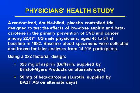 PHYSICIANS' HEALTH STUDY A randomized, double-blind, placebo controlled trial designed to test the effects of low-dose aspirin and beta- carotene in the.