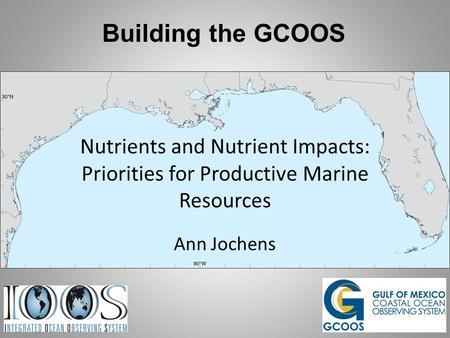 Building the GCOOS Nutrients and Nutrient Impacts: Priorities for Productive Marine Resources Ann Jochens.