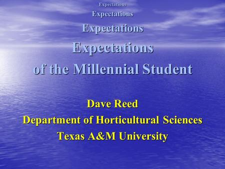 ExpectationsExpectationsExpectationsExpectations of the Millennial Student Dave Reed Department of Horticultural Sciences Texas A&M University.