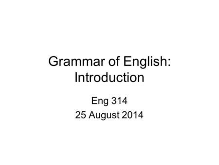 Grammar of English: Introduction Eng 314 25 August 2014.